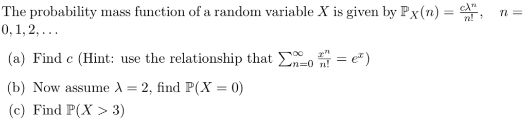 The probability mass function of a random variable X is given by Px(n)r n- (a) Find c (Hint: use the relationship that Ση_0 n-e) (b) Now assume λ = 2, find P(X = 0) (c) Find P(X>3)