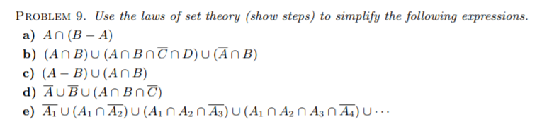 PROBLEM 9. Use the laws of set theory (show steps) to simplify the following erpressions. a) An (B - A) b) (A n B) U (A n B nỡnD)UanB) c) (A - B)U(AnB)