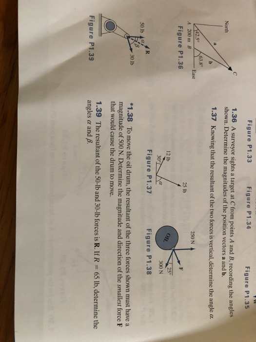 Figure P1.33 Figure P1.34 Figure P1.35 1.36 A surveyor sights a target at C from points A and B, recording the angles shown. Determine the magnitudes of the position vectors a and b. North 1.37 Knowing that the resultant of the two forces is vertical,determine the angle α .50 63.8° 250 N A 200 m B 25 lb Figure P1.36 12 lb 25° 300 N Figure P1.37 Figure P1.38 30 lb 1.38 To move the oil drum, the resultant of the three forces shown must have a magnitude of 500 N. Determine the magnitude and direction of the smallest force F that would cause the drum to move. 1.39 The resultant of the 50-lb and 30-lb forces is R. IfR angles a and B Figure P1.39 65 lb, determine the
