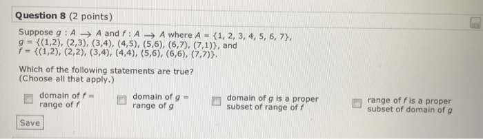 Question 8 (2 points) g (1,2), (2,3), (3,4), (4,5), (5,6), (6,7), (7,1)), and Which of the following statements are true? (Choose all that apply.) domain of f range of f domain of g range of g ronge of subset of range of f do range off is a proper subset of domain of g Save