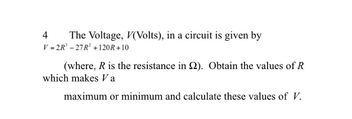 4 The Voltage, V(Volts), in a circuit is given by V-2R-27R+120R+10 (where, R is the resistance in S2). Obtain the values of R which makes V a maximum or minimum and calculate these values of V.
