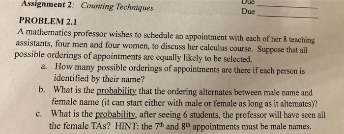 Assignment Due 2: Counting Techniques Due PROBLEM 2.1 A mathematics professor wishes to schedule an appointment with each of her 8 teaching assistants, four men and four women, to discuss her calculus course. Suppose that all possible orderings of appointments are equally likely to be selected. How many possible orderings of appointments are there if each person is identified by their name? What is the probability that the ordering alternates between male name and female name (it can start either with male or female as long as it alternates)? What is the probability, after seeing 6 students, the professor will have seen all the female TAs? HINT: the 7th and 8th appointments must be male names. a. b. c.