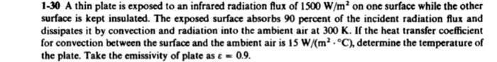 1-30 A thin plate is exposed to an infrared radiation flux of 1500 W/m2 on one surface while the other surface is kept insulated. The exposed surface absorbs 90 percent of the incident radiation flux and dissipates it by convection and radiation into the ambient air at 300 K. If the heat transfer coefficient for convection between the surface and the ambient air is 15 W/(m2 °C), determine the temperature of the plate. Take the emissivity of plate as ε 09.