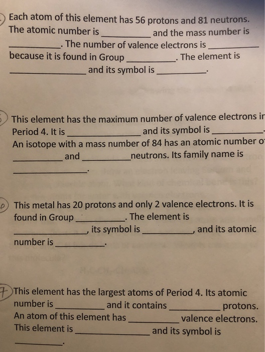 )Each atom of this element has 56 protons and 81 neutrons. The atomic number is and the mass number is The number of valence electrons is because it is found in Group The element is and its symbol is This element has the maximum number of valence electrons in Period 4. It is An isotope with a mass number of 84 has an atomic number o and its symbol is and neutrons. its family name is This metal has 20 protons and only 2 valence electrons. It is found in Group . The element is its symbol isand its atomic number is This element has the largest atoms of Period 4. Its atomic number is An atom of this element hasv This element is and it contains protons. _valence electrons. and its symbol is