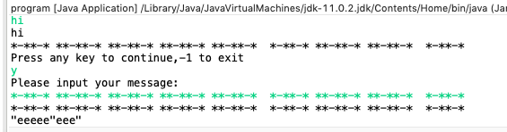 program [Java Application] /Library/Java/JavaVirtualMachines/jdk-11.0.2.jdk/Contents/Home/bin/java (Jar hi hi Press any key to continue,-1 to exit Please input your message: k-kx--k--ok-x-o-ok-x-kk-k---o-ktok-