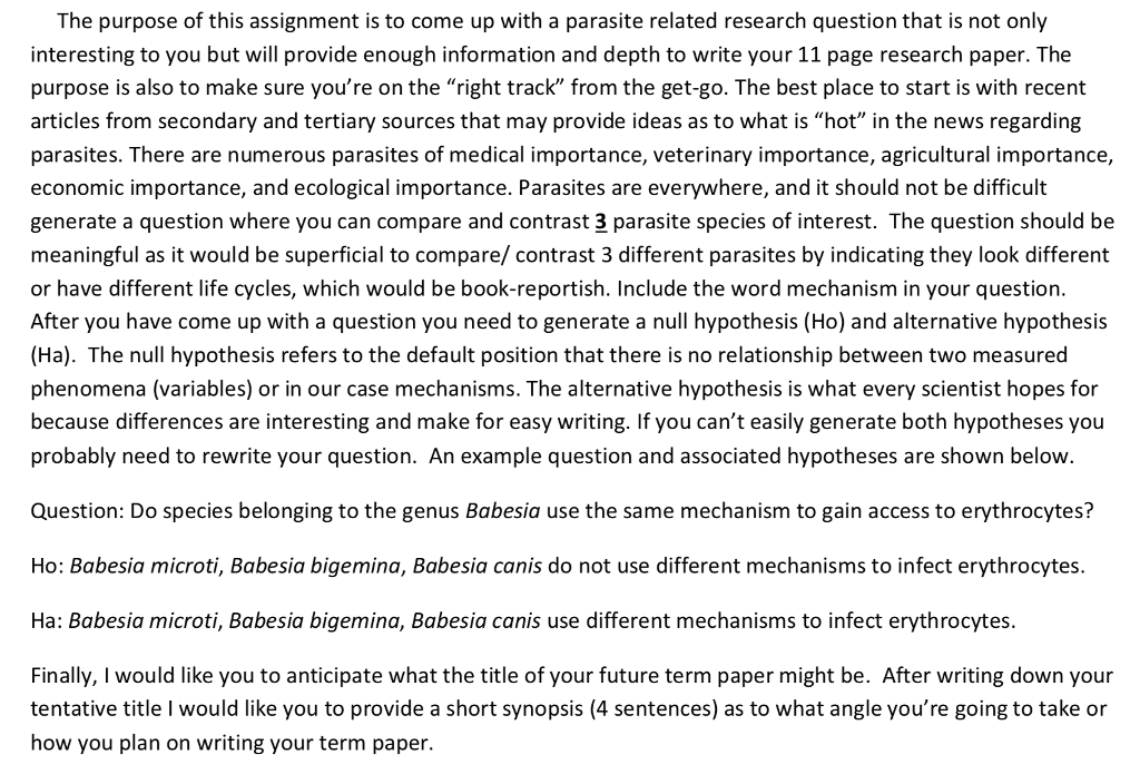 The purpose of this assignment is to come up with a parasite related research question that is not only interesting to you but will provide enough information and depth to write your 11 page research paper. The purpose is also to make sure youre on the right track from the get-go. The best place to start is with recent articles from secondary and tertiary sources that may provide ideas as to what is hot in the news regarding parasites. There are numerous parasites of medical importance, veterinary importance, agricultural importance, economic importance, and ecological importance. Parasites are everywhere, and it should not be difficult generate a question where you can compare and contrast 3 parasite species of interest. The question should be meaningful as it would be superficial to compare/ contrast 3 different parasites by indicating they look different or have different life cycles, which would be book-reportish. Include the word mechanism in your question After you have come up with a question you need to generate a null hypothesis (Ho) and alternative hypothesis (Ha). The null hypothesis refers to the default position that there is no relationship between two measured phenomena (variables) or in our case mechanisms. The alternative hypothesis is what every scientist hopes for because differences are interesting and make for easy writing. If you cant easily generate both hypotheses you probably need to rewrite your question. An example question and associated hypotheses are shown below Question: Do species belonging to the genus Babesia use the same mechanism to gain access to erythrocytes? Ho: Babesia microti, Babesia bigemina, Babesia canis do not use different mechanisms to infect erythrocytes Ha: Babesia microti, Babesia bigemina, Babesia canis use different mechanisms to infect erythrocytes. Finally, I would like you to anticipate what the title of your future term paper might be. After writing down your tentative title I would like you to provide a short synopsis (4 sentences) as to what angle youre going to take or how you plan on writing your term paper