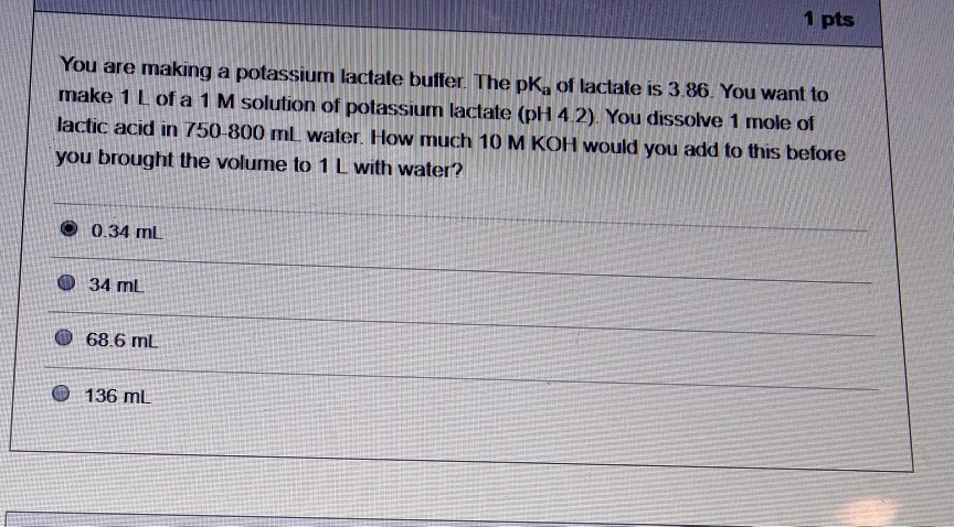 1 pts You are making a potassium lactate buller. The pKa of lactate is 3.86. You want to make 1 L of a 1 M solution of potassium lactate (pH 4.2). You dissolve 1 mole of lactic acid in 750-800 ml, water. How much 10 M KOH would you add to this before you brought the volume to 1 L with water? 0.34 mL 34 mL ● 68.6 mL O 136 mL