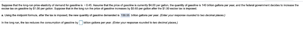 Suppose that the long-run price elasticity of demand for gasoline is 0.45. Assume that the price of gasoline is currently $4.00 per gallon, the quantity of gasoline is 140 billion gallons per year, and the federal government decides to increase the excise tax on gasoline by $1.00 per gallon. Suppose that in the long run the price of gasoline increases by $0.60 per gallon after the $1.00 excise tax is imposec. a. Using the midpoint formula, after the tax is imposed, the new quantity of gasoline demanded is 130.55 billion gallons per year. Enter your response rounded to two decimal places.) In the long un, the tax reduces the consumption of gasoline bybillion gallons per year. (Enter your response rounded to two decimal places.)