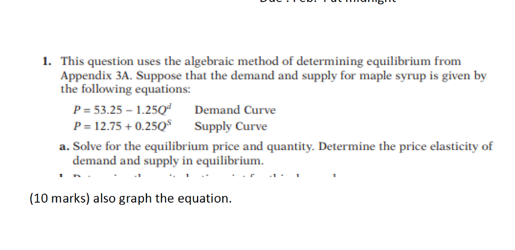 1. This question uses the algebraic method of determining equilibrium from Appendix 3A. Suppose that the demand and supply for maple syrup is given by the following equations: P-53.25-1.250 Demand Curve - 12.75+0.250 a. Solve for the equilibrium price and quantity. Determine the price elasticity of Supply Curve demand and supply in equilibrium. (10 marks) also graph the equation.