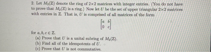 2. Let M2(Z) denote the ring of 2x2 matrices with integer entries. (You do not have to prove that M2(Z) is a ring.) Now let U be the set of upper triangular 2x2 matrices with entries in Z. That is, U is comprised of all matrices of the form a. for a, b, c e2z (a) Prove that U is a unital subring of M2(Z). (b) Find all of the idempotents of U (c) Prove that U is not commutative.