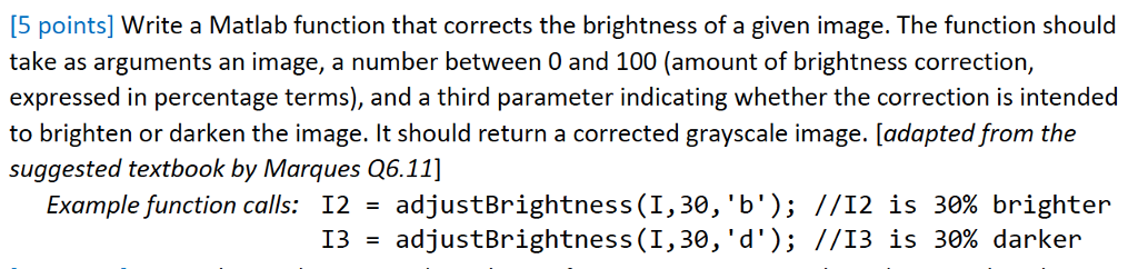 [5 points] Write a Matlab function that corrects the brightness of a given image. The function should take as arguments an image, a number between 0 and 100 (amount of brightness correction, expressed in percentage terms), and a third parameter indicating whether the correction is intended to brighten or darken the image. It should return a corrected grayscale image. [adapted from the suggested textbook by Marques Q6.11] 12 = adjustBrightness(1, 30, b ); 13 Examplefunction calls: //12 is 30% brighter //13 adjustBrightness(1,30, d); is 30% darker