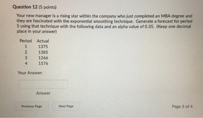 Question 12 (5 points) Your new manager is a rising star within the company who just completed an MBA degree and they are fascinated with the exponential smoothing technique. Generate a forecast for period 5 using that technique with the following data and an alpha value of 0.35. (Keep one decimal place in your answer) Period Actual 11375 2 1385 3 1266 4 1576 Your Answer: Answer Previous Page Next Page Page 3 of 4