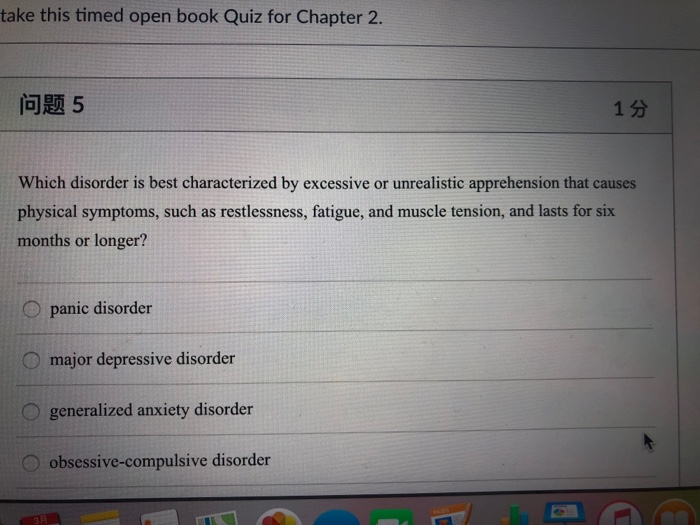 take this timed open book Quiz for Chapter 2. 问题5 1分 Which disorder is best characterized by excessive or unrealistic apprehe