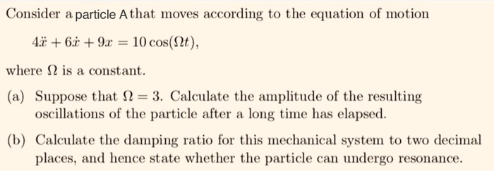 Consider a particle A that moves according to the equation of motion 4+69 - 10 cos(2t), where Ω is a constant. (a) Suppose that Ω 3. Calculate the amplitude of the resulting oscillations of the particle after a long time has elapsed. (b) Calculate the damping ratio for this mechanical system to two decimal places, and hence state whether the particle can undergo resonance.