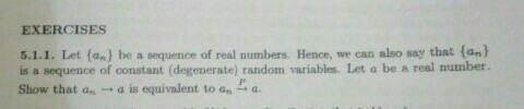 EXERCİS ES 5.1.1. Let (an) be a sequence of real numbers. Hence, we can also say that (an) is a sequence of constant (degenerate) random variables. Let a be a real number. Show that a - a is equivalent to an a