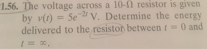 1.56. The voltage across a 10-2 resistor is given by v() Se V. Determine the energy delivered to the resiston between 0 and