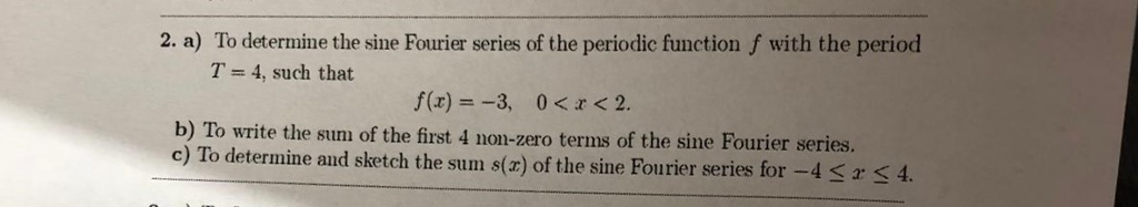 2. a) To determine the sine Fourier series of the periodic function f with the period T= 4, such that f(x) =-3, 0<x<2. b) To write the sum of the first 4 non-zero terms of the sine Fourier series. c) To determine aud sketch the sum s(r) of the sine Fourier series for -4 Ss4.