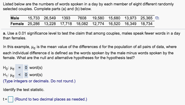 Listed below are the numbers of words spoken in a day by each member of eight different randomly selected couples. Complete parts (a) and (b) below. Male 15,733 26,549 1393 7608 19,580 15,680 13,973 25,365 Female 25,286 13,228 17,718 18,082 12,774 16,520 16,349 18,734 a. Use a 0.01 significance level to test the claim that among couples, males speak fewer words in a day than females. In this example, Ho is the mean value of the differences d for the population of all pairs of data, where each individual difference d is defined as the words spoken by the male minus words spoken by the female. What are the null and alternative hypotheses for the hypothesis test? Ho Hd 0 word(s) H1: Hd 0 word(s) (Type integers or decimals. Do not round.) ldentify the test statistic. t(Round to two decimal places as needed.)
