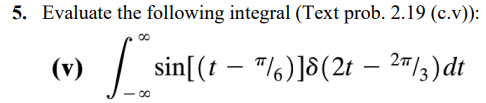 5. Evaluate the following integral (Text prob. 2.19 (c.v): (v) sin(t-%)]6(2t-27/3)dt