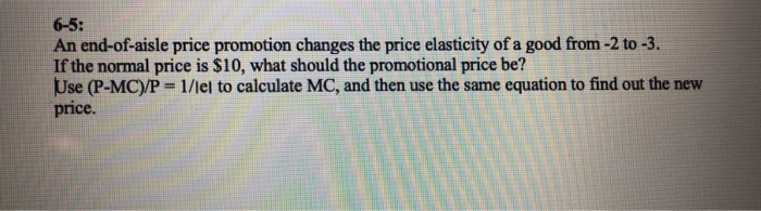 6-5: An end-of-aisle price promotion changes the price elasticity of a good from -2 to-3. If the normal price is $10, what should the promotional price be? Use (P-MC)P 1/lel to calculate MC, and then use the same equation to find out the new price.