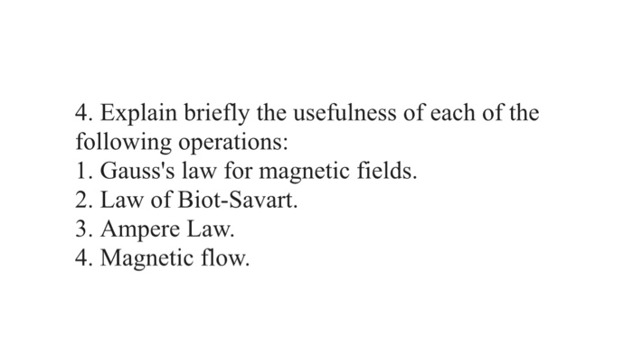 4. Explain briefly the usefulness of each of the following operations: 1. Gausss law for magnetic fields. 2. Law of Biot-Savart. 3. Ampere Law. 4. Magnetic flow.