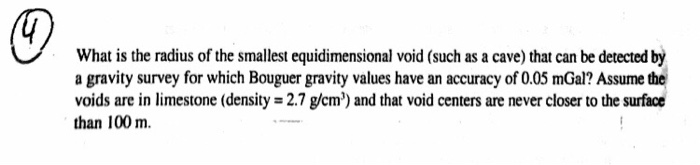 What is the radius of the smallest equidimensional void (such as a cave) that can be detected by a gravity survey for which Bouguer gravity values have an accuracy of 0.05 mGal? Assume the voids are in limestone (density -2.7 g/cm) and that void centers are never closer to the surface than 100 m.
