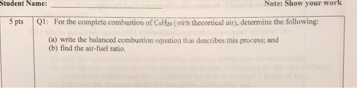 Student Name: Note: Show your work 5 pts Q1: For the complete combustion of CoHz0 (with theoretical air), determine the following: (a) write the balanced combustion equation that describes this process; and (b) find the air-fuel ratio.