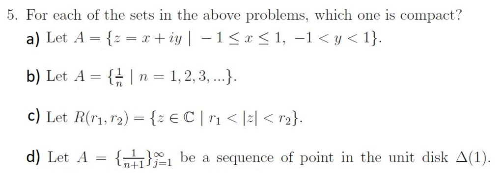 5. For each of the sets in the above problems, which one is compact? b) Let A = {름 I n-1, 2, 3, ). 1, T2 d) Let A = {, } -1 be a sequence of point in the unit disk Δ(1) .
