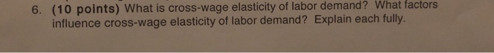 (10 points) What is cross-wage elasticity of labor demand? What influence cross-wage elasticity of labor demand? Explain each fully. factors 6.