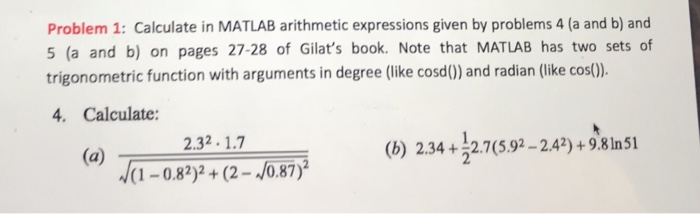 Problem 1: Calculate in MATLAB arithmetic expressions given by problems 4 (a and b) and 5 (a and b) on pages 27-28 of Gilats book. Note that MATLAB has two sets of trigonometric function with arguments in degree (like cosd() and radian (like cos). 4. Calculate: 2.32.1.7 (b) 234 +12.7(592-2.47) +9.81n51 W-082)2+(2-4687)İ -082)(2-/0.87)2
