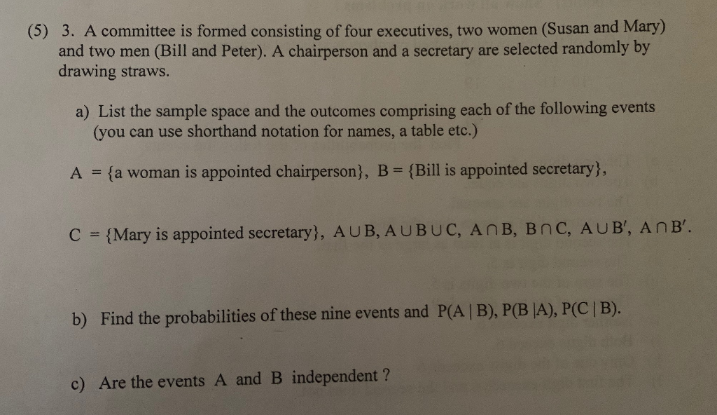 (5) 3. A committee is formed consisting of four executives, two women (Susan and Mary) and two men (Bill and Peter). A chairperson and a secretary are selected randomly by drawing straws. a) List the sample space and the outcomes comprising each of the following events (you can use shorthand notation for names, a table etc.) A fa woman is appointed chairperson), B- (Bill is appointed secretary), C Mary is appointed secretary), AUB, AUBUC, AnB, Bnc, AUB, AnB ). b) Find the probabilities of these nine events and P(A | B), p(BA), PC B c) Are the events A and B independent?