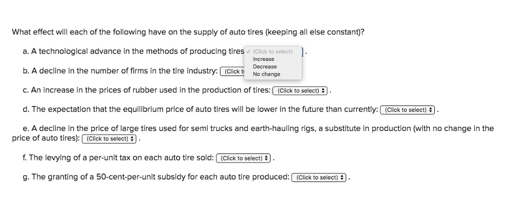 What effect will each of the following have on the supply of auto tires (keeping all else constant)? a. A technological advance in the methods of producing tires (Click to select) b. A decline in the number of firms in the tire industry. Click chane c. An increase in the prices of rubber used in the production of tires( (Click toselect)3 . d. The expectation that the equilibrium price of auto tires will be lower in the future than currently:(Click to select) e. A decline in the price of large tires used for semi trucks and earth-hauling rigs, a substitute in production (with no change in the Decrease price of auto tires):(Click to select) f. The levying of a per-unit tax on each auto tire sold:(Click to select) g. The granting of a 50-cent-per-unit subsidy for each auto tire produced:(Cick to select)