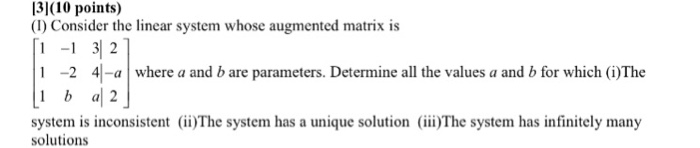 13110 points) (I) Consider the linear system whose augmented matrix is 1-1 3 2 1 -2 4 where a and b are parameters. Determine all the values a and b for which (i)The system is inconsistent (ii)The system has a unique solution (ii)The system has infinitely many solutions