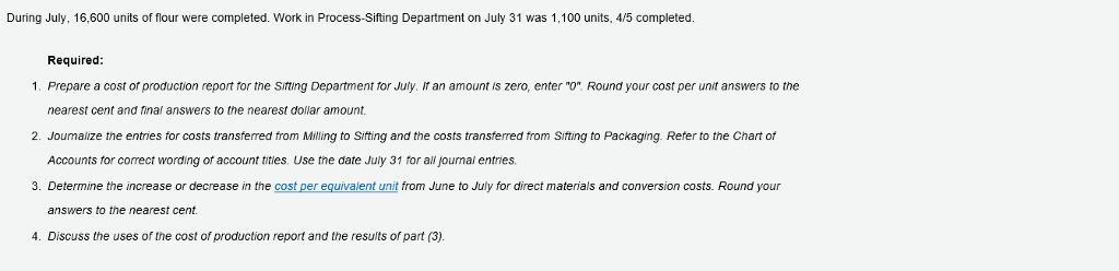 During July, 16,600 units of flour were completed. Work in Process-Sifting Department on July 31 was 1,100 units, 415 completed. Required 1. Prepare a cost of production report for the Siting Department for July. if an amount is zero, enter o Round your cost per unit answers to the nearest cent and inaí answers to the nearest dollar amount nt and tinal answers to the ne 2. Joumalize the entries for costs transferred from Milling to Siting and the costs transferred from Siting to Packaging. Refer to the Chart ot Accounts tor correct wording or account tities. Use the date July 31 for all journal entries. 3. Determine the increase or decrease in the cost per equivalent unit from June to July for direct materials and conversion costs. Round your answers to the nearest cent. 4. Discuss the uses of the cost of production report and the results of part (3).