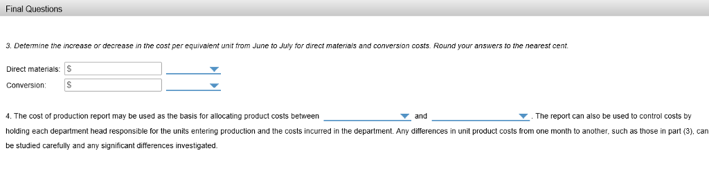 Final Questions 3. Determine the increase or decrease in the cost per equivaient unit from June to July for direct materiais and conversion costs. Round your answers to the nearest cent. Direct materials: S Conversion 4. The cost of production report may be used as the basis for allocating product costs between holding each department head responsible for the units entering production and the costs incurred in the department. Any differences in unit product costs from one month to another, such as those in part (3), can be studied carefully and any significant differences investigated. and .The report can also be used to control costs by