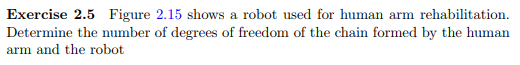 Exercise 2.5 Figure 2.15 shows a robot used for human arm rehabilitation. Determine the number of degrees of freedom of the chain formed by the human arm and the robot