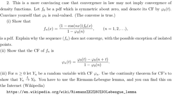 2. This is a more convincing case that convergence in law may not imply convergence of density functions. Let fo be a pdf which is symmetric about zero, and denote its CF by фо(t). Convince yourself that po is real-valued. (The converse is true.) (i) Show that (1-cos(nr)%(r) , 0snar)ola) 1-eo(n) fn(x)-- (n 1,2, . ..), is a pdf. Explain why the sequence (n) does not converge, with the possible exception of isolated points (i) Show that the CF of fn is m(t)900-n+t 1-Po(n) (ii) For n 20 let Yn be a random variable with CF n. Use the continuity theorem for CFs to show that Y,与 You have to use the Riemann-Lebesgue lemima, and you can find this on the Internet (Wikipedia) https: //en. wikipedia.org/wiki/Riemann%E2%80%93 Lebesgue-lemma