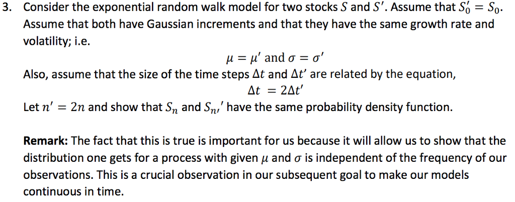 3. Consider the exponential random walk model for two stocks S and S. Assume that So So Assume that both have Gaussian increments and that they have the same growth rate and volatility; i.e. Also, assume that the size of the time steps At and At are related by the equation, At2At have the same probability density function. Let n 2n and show that Sn and S Remark: The fact that this is true is important for us because it will allow us to show that the distribution one gets for a process with given μ and σ is independent of the frequency of our observations. This is a crucial observation in our subsequent goal to make our models continuous in time.