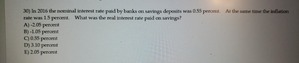 30) In 2016 the nominal interest rate paid by banks on savings deposits was 0.55 percent. At the same time the inflation rate was 1.5 percent. What was the real interest rate paid on savings? A)-2.05 percent B) -1.05 percent C) 0.55 percent D) 3.10 percent E) 2.05 percent