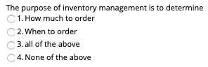 The purpose of inventory management is to determine 1. How much to order 2.When to order 3.all of the above 4. None of the above