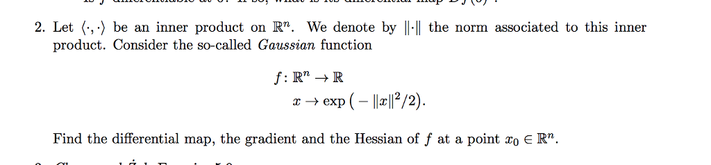 2. Let (,-) be an inner product on R. We denote by ll.Il the norm associated to this inner product. Consider the so-called Gaussian function 1:Rn → R ® → exp (-11x112/2). Find the differential map, the gradient and the Hessian of f at a point ro E R.