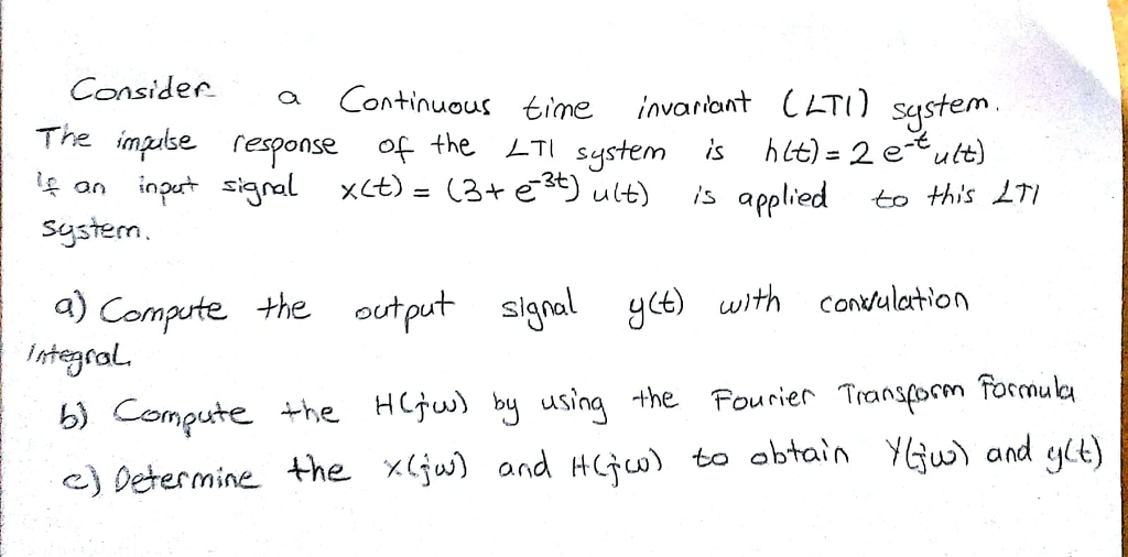 ConsideCotinuous time invariont CHTO sg The mpite response of the LTI system is htt) = 2e-tutt) lpan inpat saal xct) (Зчё3t) ult) is applied to this system a) Compute the output signalgce) with convulation b) Compute he HC by using the Pourier Transpoen formub c) Determine. the x(ju) andto abtainY and gt)