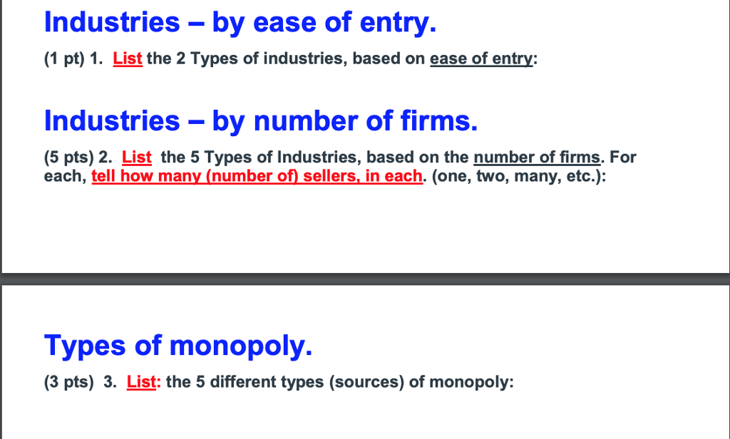 Industries - by ease of entry (1 pt) 1. List the 2 Types of industries, based on ease of entry: Industries-by number of firms. (5 pts) 2. List the 5 Types of Industries, based on the number of firms, For each, tell how many (number of sellers. in each. (one, two, many, etc.): Types of monopoly. (3 pts) 3. List: the 5 different types (sources) of monopoly: