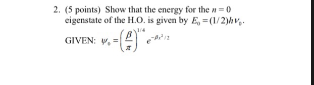 2. (5 points) Show that the energy for the n-0 eigenstate of the H.O. is given by E-(1/2)hvo GIVEN: ψ0 P 12