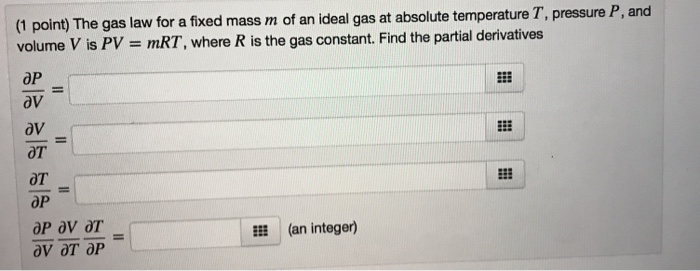 P, and (1 point) The gas law for a fixed mass m of an ideal gas at absolute temperature T, pressure volume V is PV mRT, where R is the gas constant. Find the partial derivatives OP av oV av OT OT OP OP av OT l(an integer)