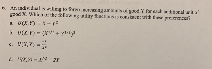 6. An individual is willing to forgo increasing amounts of good Y for each additional unit of good X. Which of the following utility functions is consistent with these preferences? a. U(X, Y) =X+y? b. U(X, Y) (X1/2Y1/2)2 c. U(X,Y) Y2 x2