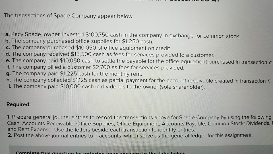 The transactions of Spade Company appear below. a. Kacy Spade, owner, invested $100,750 cash in the company in exchange for common stock. b. The company purchased office supplies for $1,250 cash. c. The company purchased $10,050 of office equipment on credit. d. The company received $15,500 cash as fees for services provided to a customer. e. The company paid $10.050 cash to settle the payable for the office equipment purchased in transaction c. f. The company billed a customer $2,700 as fees for services provided. g. The company paid $1,225 cash for the monthly rent. h. The company collected $1,125 cash as partial payment for the account receivable created in transaction f i. The company paid $10,000 cash in dividends to the owner (sole shareholder) Required: 1. Prepare general journal entries to record the transactions above for Spade Company by using the following Cash; Accounts Receivable; Office Supplies; Office Equipment; Accounts Payable; Common Stock; Dividends; and Rent Expense. Use the letters beside each transaction to identify entries. 2. Post the above journal entries to T-accounts, which serve as the general ledger for this assignment.