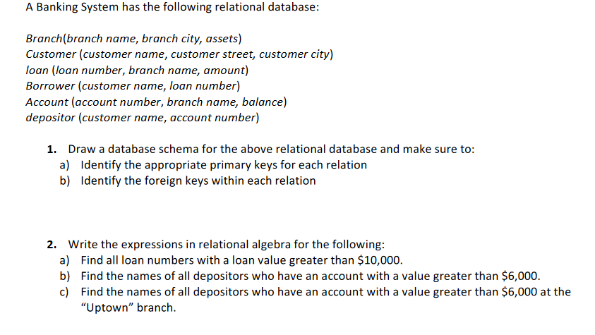 A Banking System has the following relational database: Branch(branch name, branch city, assets) Customer (customer name, customer street, customer city) loan (loan number, branch name, amount) Borrower (customer name, loan number) Account (account number, branch name, balance) depositor (customer name, account number) Draw a database schema for the above relational database and make sure to: a) 1. Identify the appropriate primary keys for each relation Identify the foreign keys within each relation b) Write the expressions in relational algebra for the following: a) b) c) 2. Find all loan numbers with a loan value greater than $10,000. Find the names of all depositors who have an account with a value greater than $6,000. Find the names of all depositors who have an account with a value greater than $6,000 at the Uptown branch