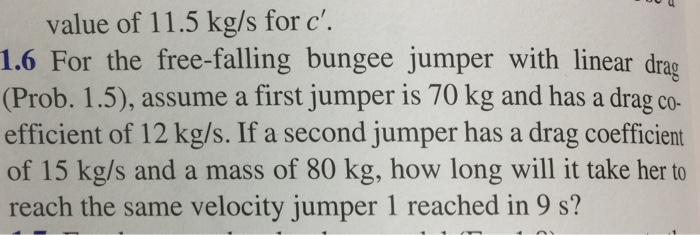 value of 11.5 kg/s for c. 1.6 For the free-falling bungee jumper with linear drag (Prob. 1.5), assume a first jumper is 70 kg and has a drag co- efficient of 12 kg/s. If a second jumper has a drag coefficient of 15 kg/s and a mass of 80 kg, how long will it take her to reach the same velocity jumper 1 reached in 9 s?