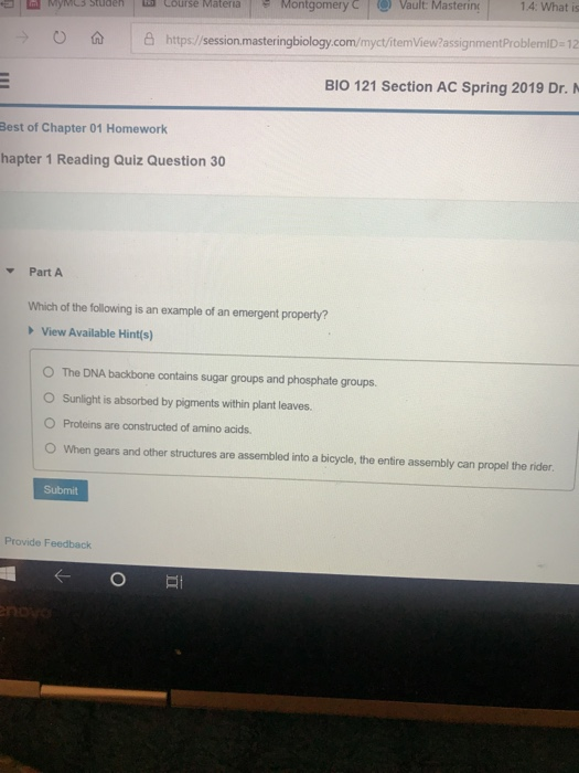 1.4: What is course Materia | Montgomery(-) Vault: Masterinc htps/sesion masteringbiology com/mycftemView/ assignmentProblemiD-12 BIO 121 Section AC Spring 2019 Dr. O Best of Chapter 01 Homework hapter 1 Reading Quiz Question 30 Part A Which of the following is an example of an emergent property? View Available Hint(s) O The DNA backbone contains sugar groups and phosphate groups O Sunlight is absorbed by pigments within plant leaves. O Proteins are constructed of amino acids. O When gears and other structures are assembled into a bicycle, the entire assembly can propel the rider Submit Provide Feedback